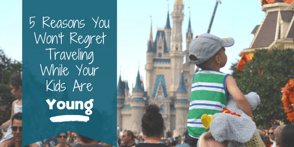 Reasons You Won't Regret Traveling While Your Kids are Young